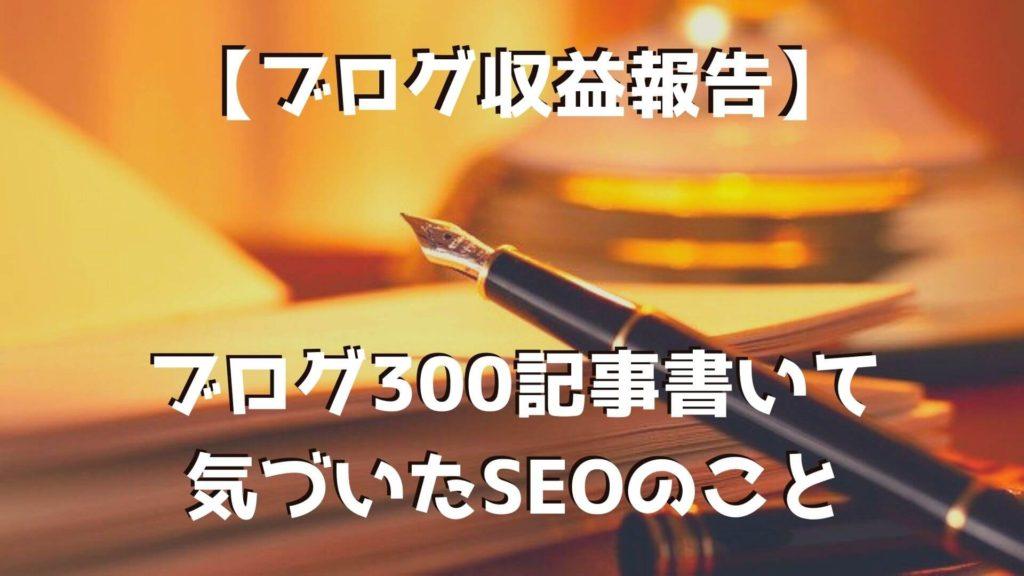 【ブログ収益報告】ブログ300記事に到達!書いて気づいたSEOのこと|ブログテクニックを語る