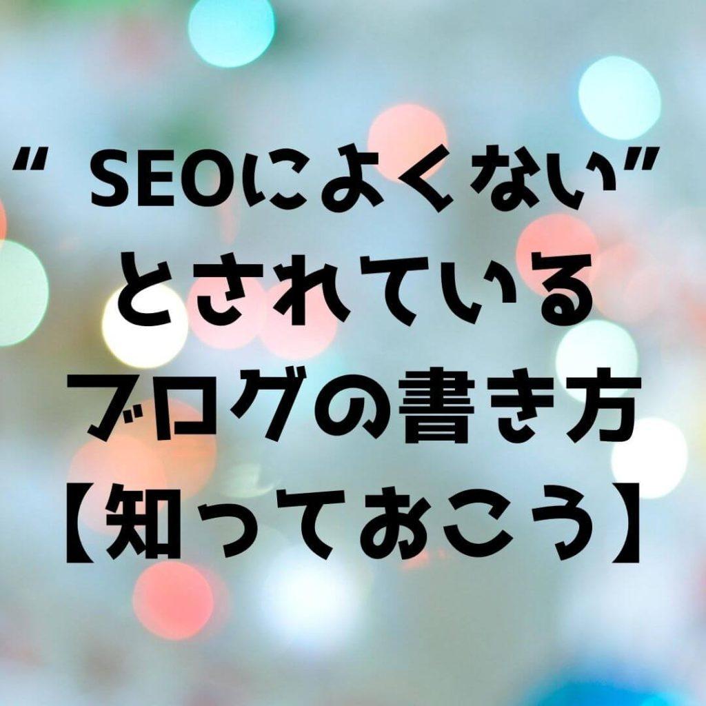 【2021年版】SEOによくないとされているブログの書き方【知っておくと便利】