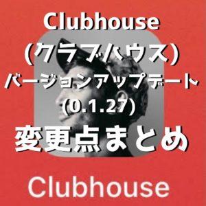Clubhouse (クラブハウス) のバージョンアップデート (0.1.27) 後の変更点まとめ / 一体なにが変わったのか?